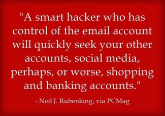 A smart hacker who has control of the email account will quickly seek your other accounts, social media, perhaps, or worse, shopping and banking accounts.